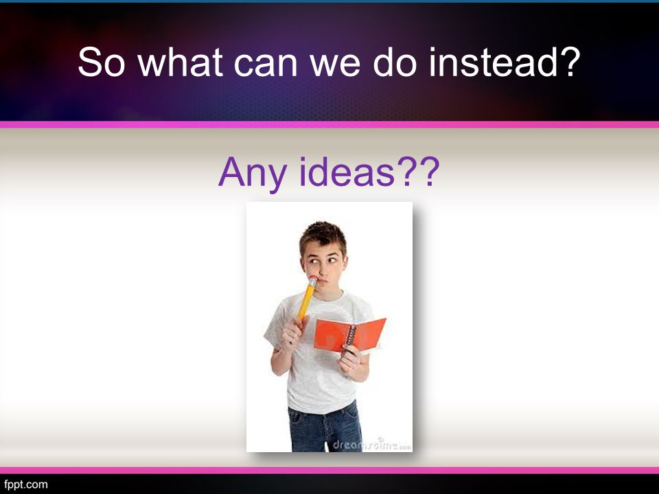 So what can we do instead Any ideas
