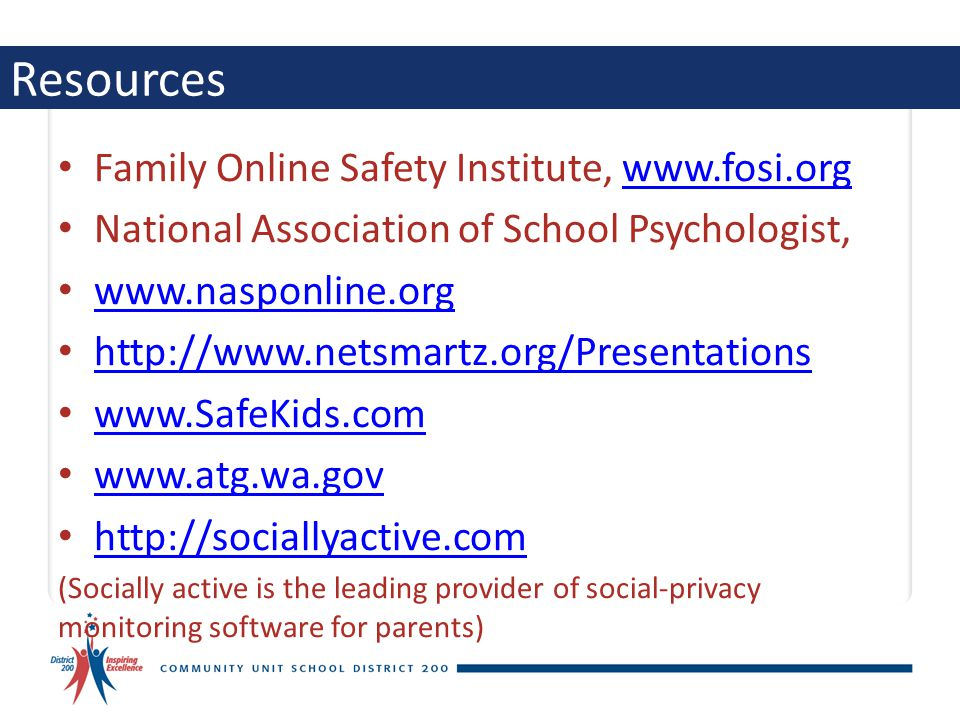 Resources Family Online Safety Institute,   National Association of School Psychologist, (Socially active is the leading provider of social-privacy monitoring software for parents)