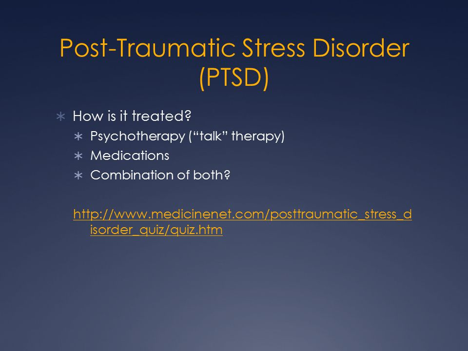 Post-Traumatic Stress Disorder (PTSD)  How is it treated.