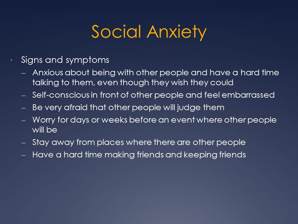 Social Anxiety Signs and symptoms – Anxious about being with other people and have a hard time talking to them, even though they wish they could – Self-conscious in front of other people and feel embarrassed – Be very afraid that other people will judge them – Worry for days or weeks before an event where other people will be – Stay away from places where there are other people – Have a hard time making friends and keeping friends