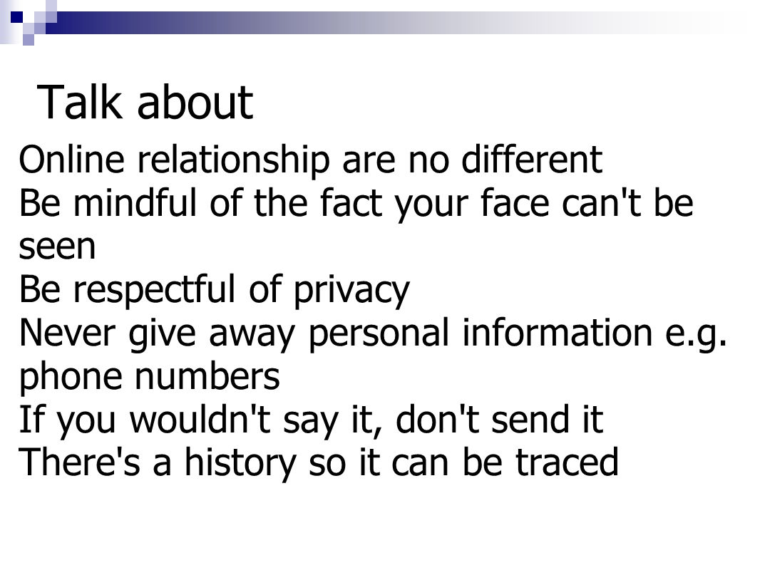 Talk about Online relationship are no different Be mindful of the fact your face can t be seen Be respectful of privacy Never give away personal information e.g.