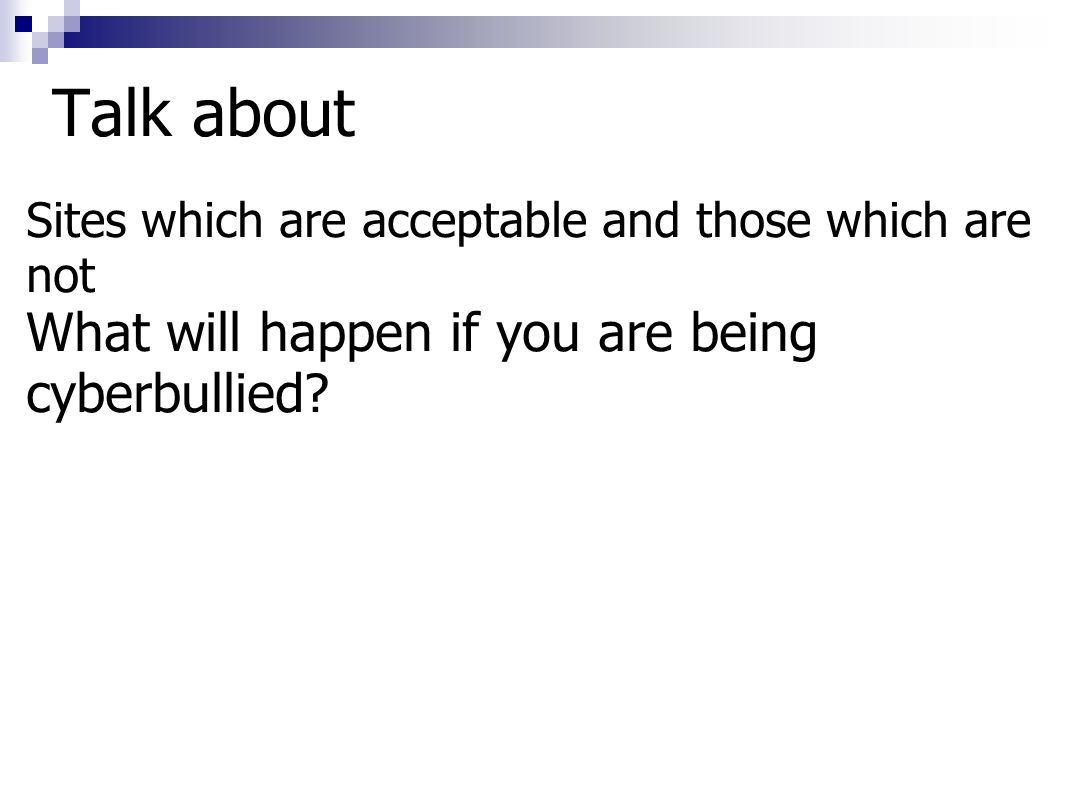 Talk about Sites which are acceptable and those which are not What will happen if you are being cyberbullied