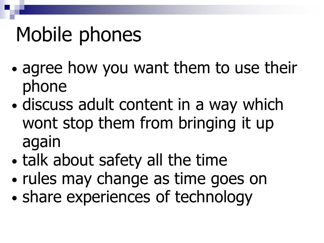 Mobile phones agree how you want them to use their phone discuss adult content in a way which wont stop them from bringing it up again talk about safety all the time rules may change as time goes on share experiences of technology