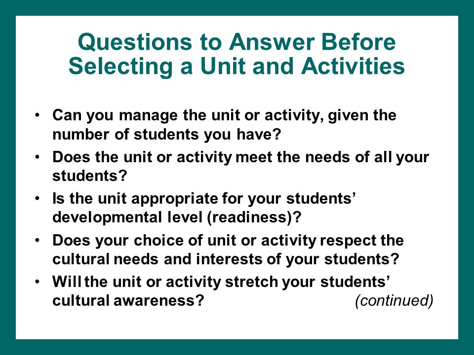 Questions to Answer Before Selecting a Unit and Activities Can you manage the unit or activity, given the number of students you have.