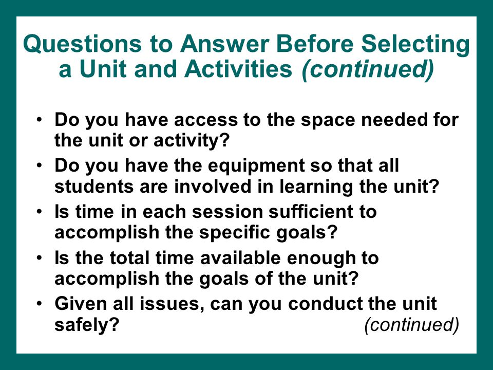Questions to Answer Before Selecting a Unit and Activities (continued) Do you have access to the space needed for the unit or activity.