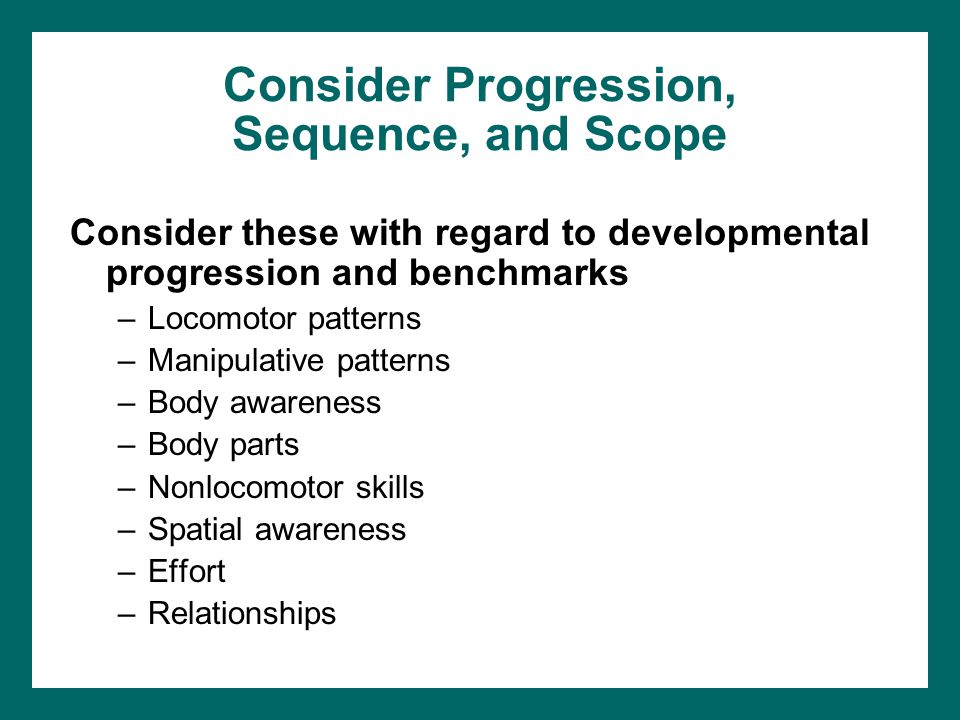 Consider Progression, Sequence, and Scope Consider these with regard to developmental progression and benchmarks –Locomotor patterns –Manipulative patterns –Body awareness –Body parts –Nonlocomotor skills –Spatial awareness –Effort –Relationships