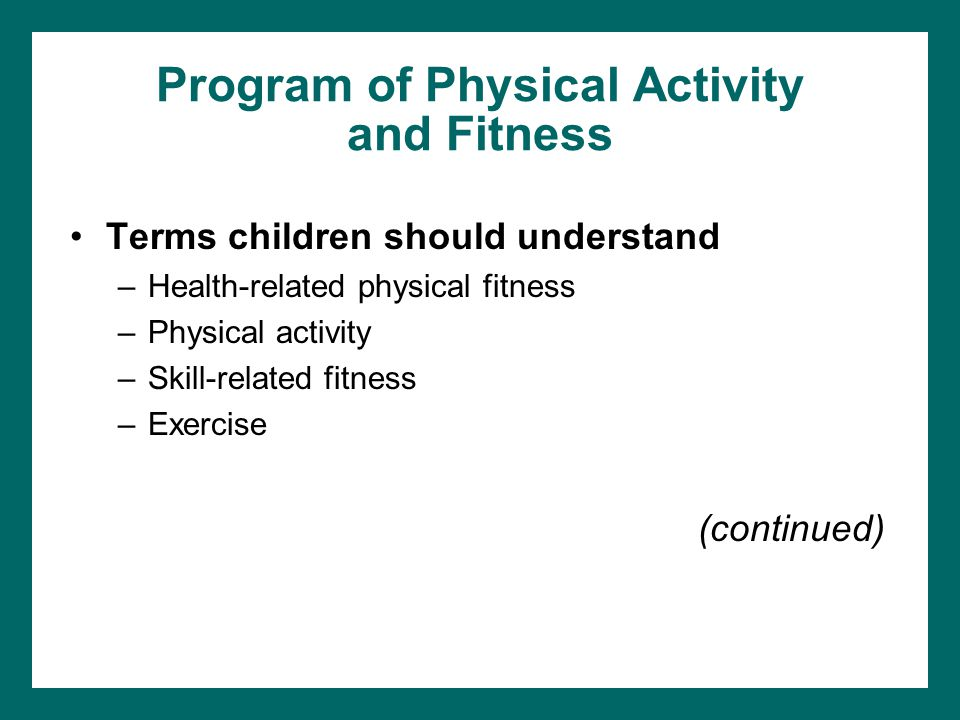Program of Physical Activity and Fitness Terms children should understand –Health-related physical fitness –Physical activity –Skill-related fitness –Exercise (continued)