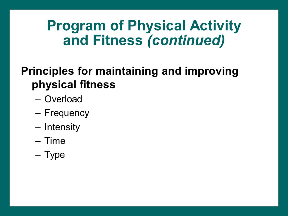 Program of Physical Activity and Fitness (continued) Principles for maintaining and improving physical fitness –Overload –Frequency –Intensity –Time –Type