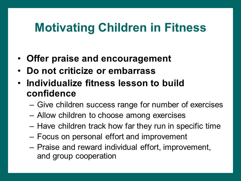 Motivating Children in Fitness Offer praise and encouragement Do not criticize or embarrass Individualize fitness lesson to build confidence –Give children success range for number of exercises –Allow children to choose among exercises –Have children track how far they run in specific time –Focus on personal effort and improvement –Praise and reward individual effort, improvement, and group cooperation