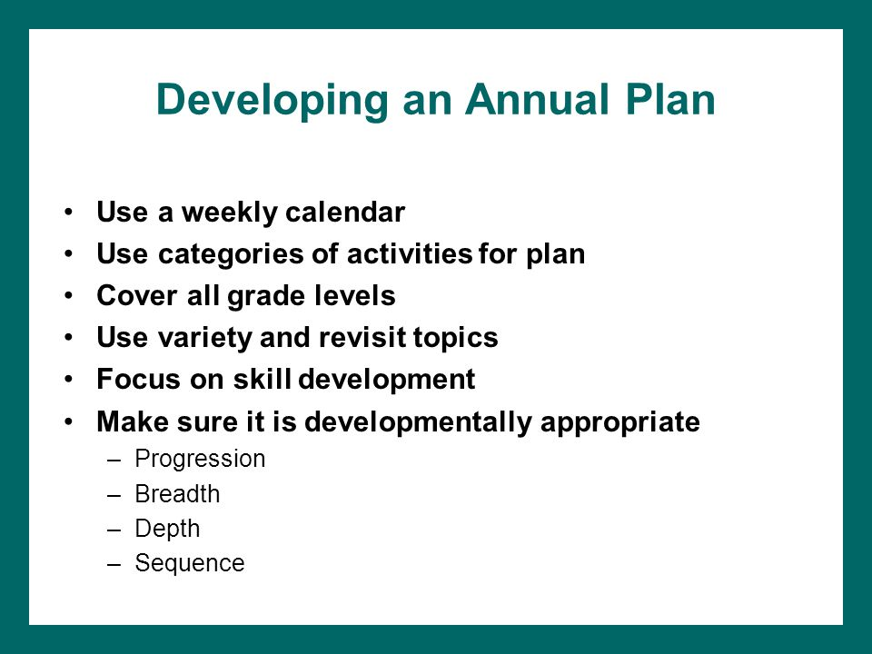 Developing an Annual Plan Use a weekly calendar Use categories of activities for plan Cover all grade levels Use variety and revisit topics Focus on skill development Make sure it is developmentally appropriate –Progression –Breadth –Depth –Sequence