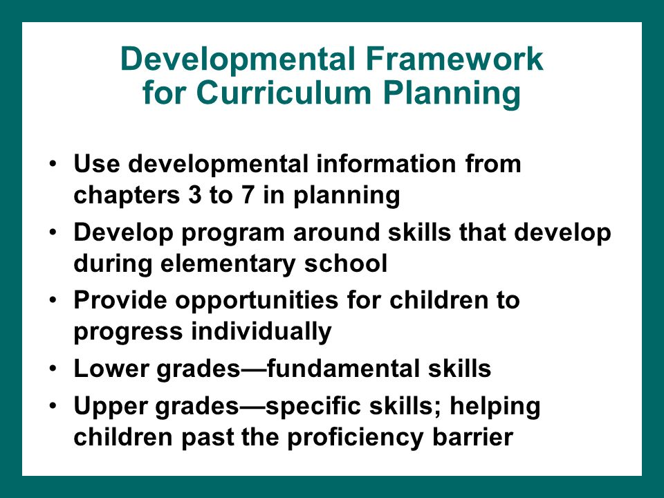 Developmental Framework for Curriculum Planning Use developmental information from chapters 3 to 7 in planning Develop program around skills that develop during elementary school Provide opportunities for children to progress individually Lower grades—fundamental skills Upper grades—specific skills; helping children past the proficiency barrier