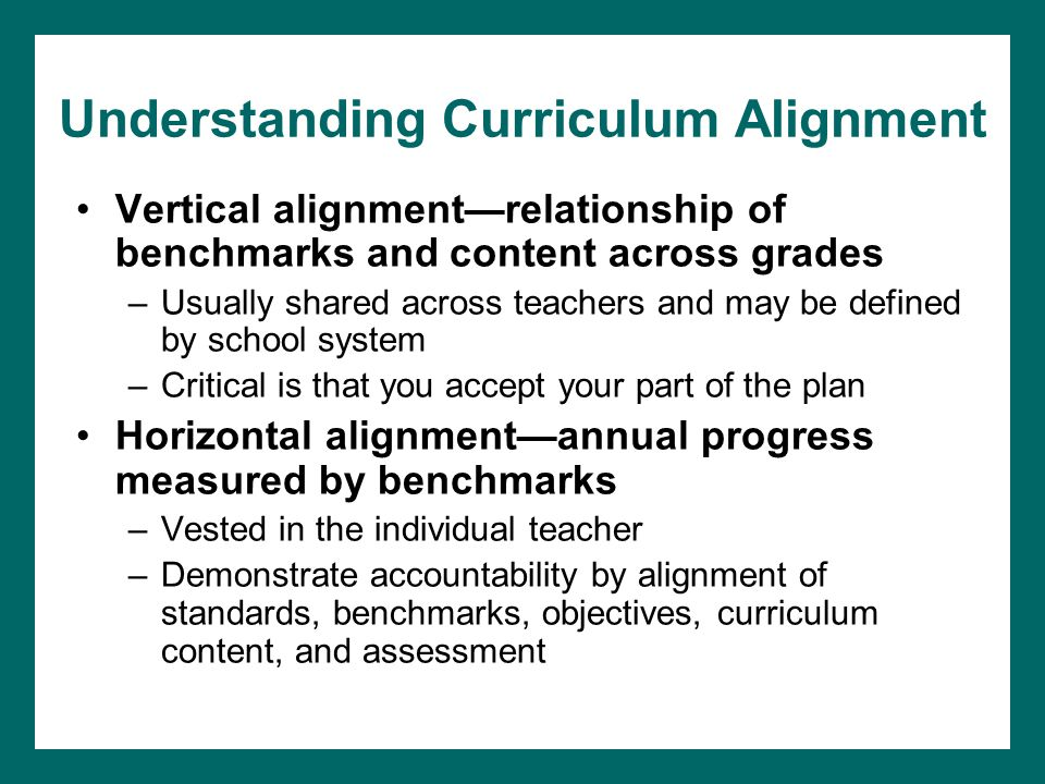 Understanding Curriculum Alignment Vertical alignment—relationship of benchmarks and content across grades –Usually shared across teachers and may be defined by school system –Critical is that you accept your part of the plan Horizontal alignment—annual progress measured by benchmarks –Vested in the individual teacher –Demonstrate accountability by alignment of standards, benchmarks, objectives, curriculum content, and assessment