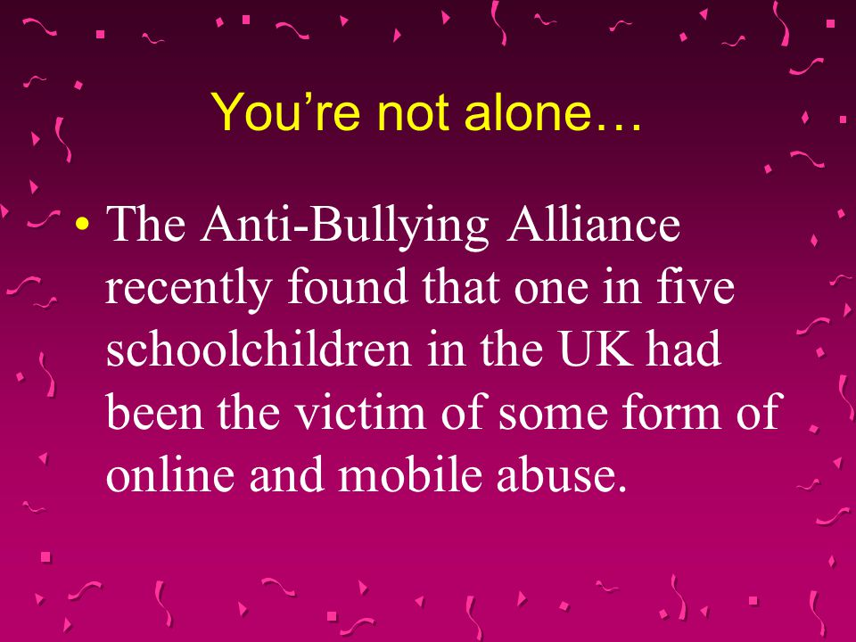 You're not alone… The Anti-Bullying Alliance recently found that one in five schoolchildren in the UK had been the victim of some form of online and mobile abuse.