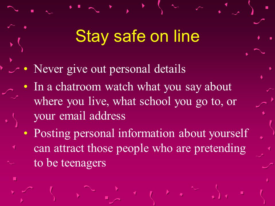 Never give out personal details In a chatroom watch what you say about where you live, what school you go to, or your  address Posting personal information about yourself can attract those people who are pretending to be teenagers Stay safe on line