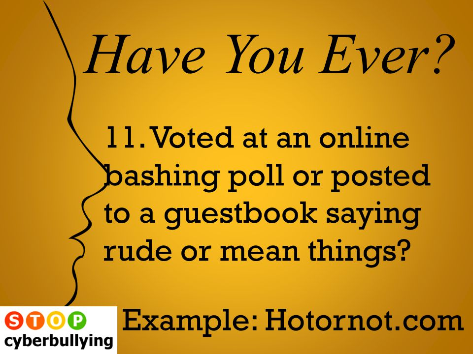 11. Voted at an online bashing poll or posted to a guestbook saying rude or mean things.