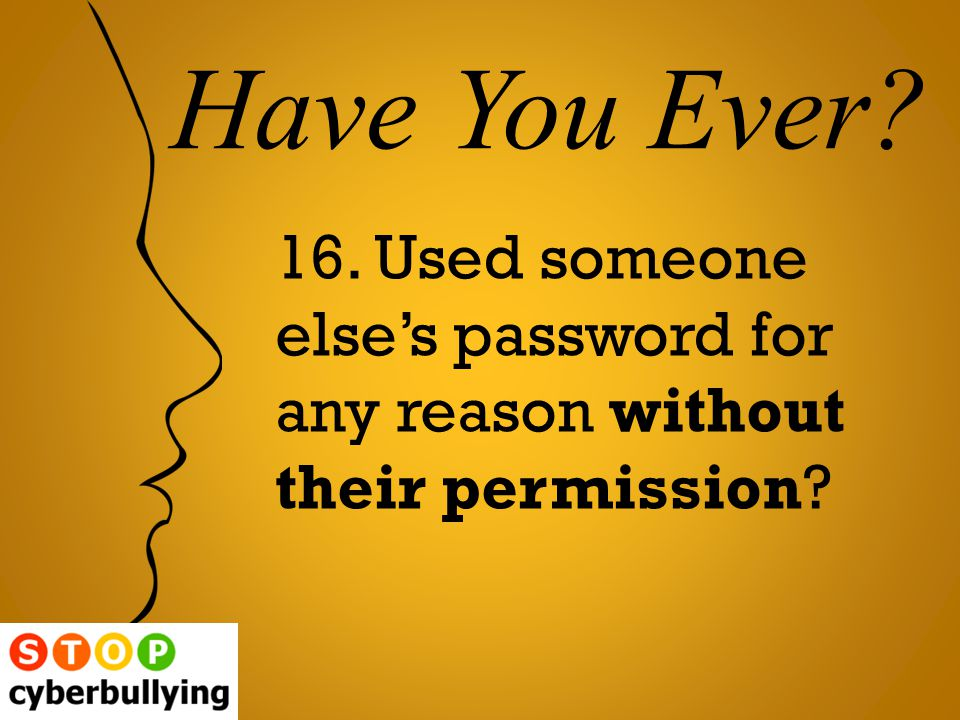 16. Used someone else's password for any reason without their permission Have You Ever