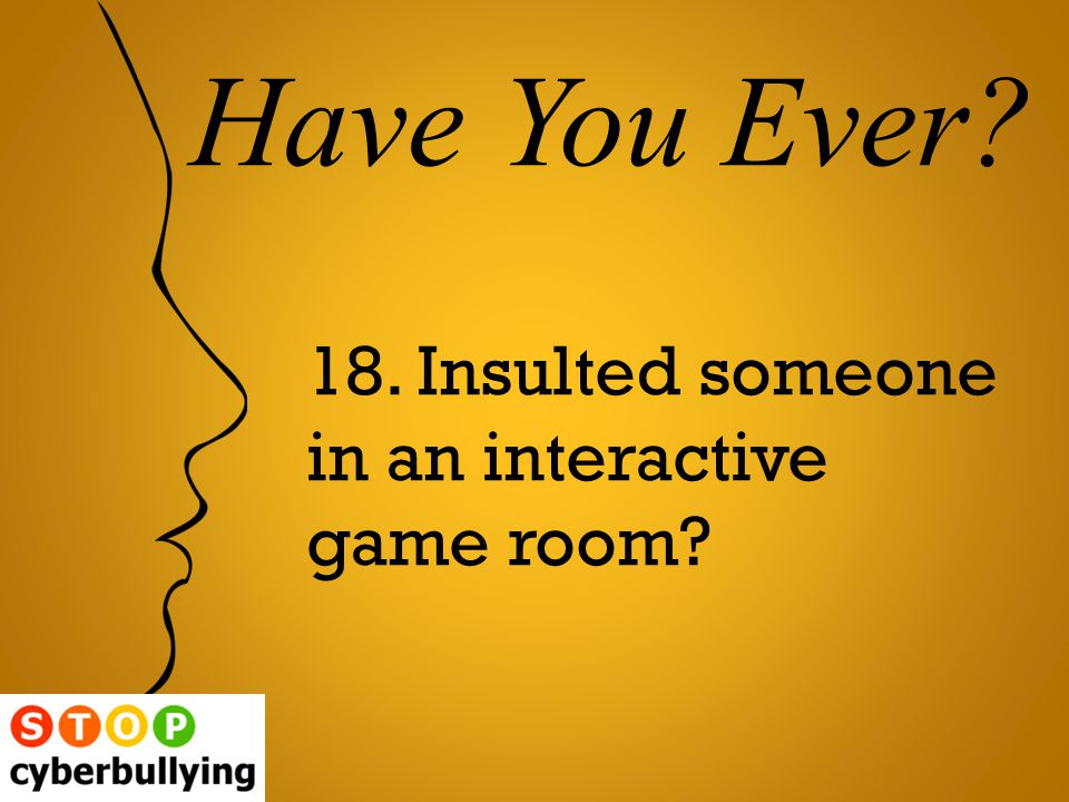 18. Insulted someone in an interactive game room Have You Ever