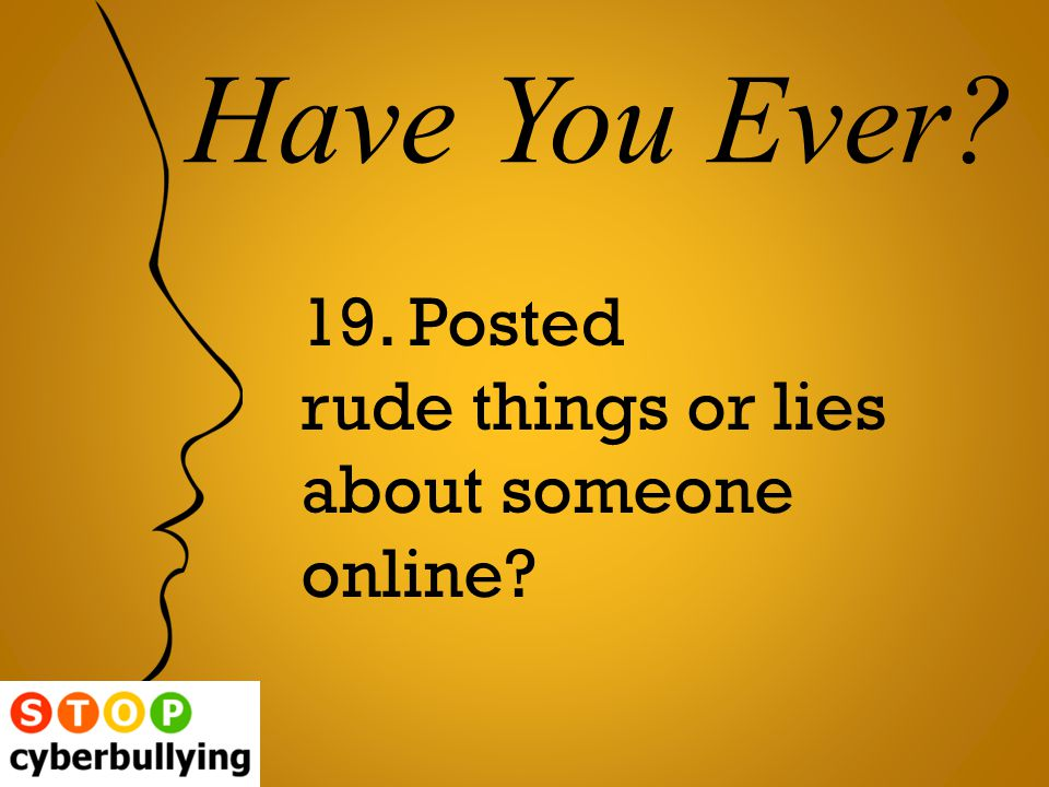 19. Posted rude things or lies about someone online Have You Ever