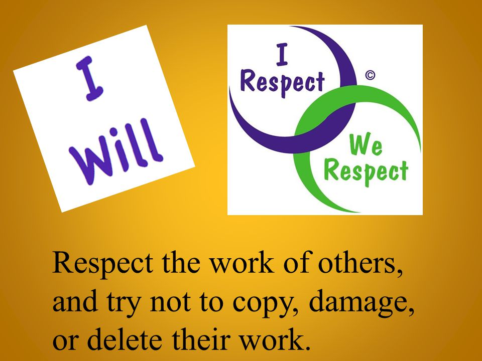 Respect the work of others, and try not to copy, damage, or delete their work.