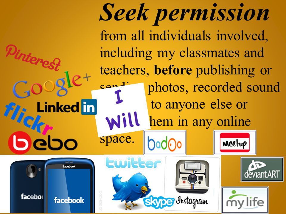 Seek permission from all individuals involved, including my classmates and teachers, before publishing or sending photos, recorded sound or video to anyone else or posting them in any online space.