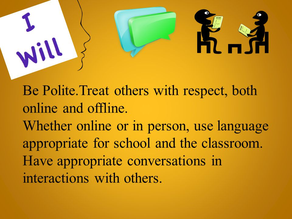 Be Polite.Treat others with respect, both online and offline.