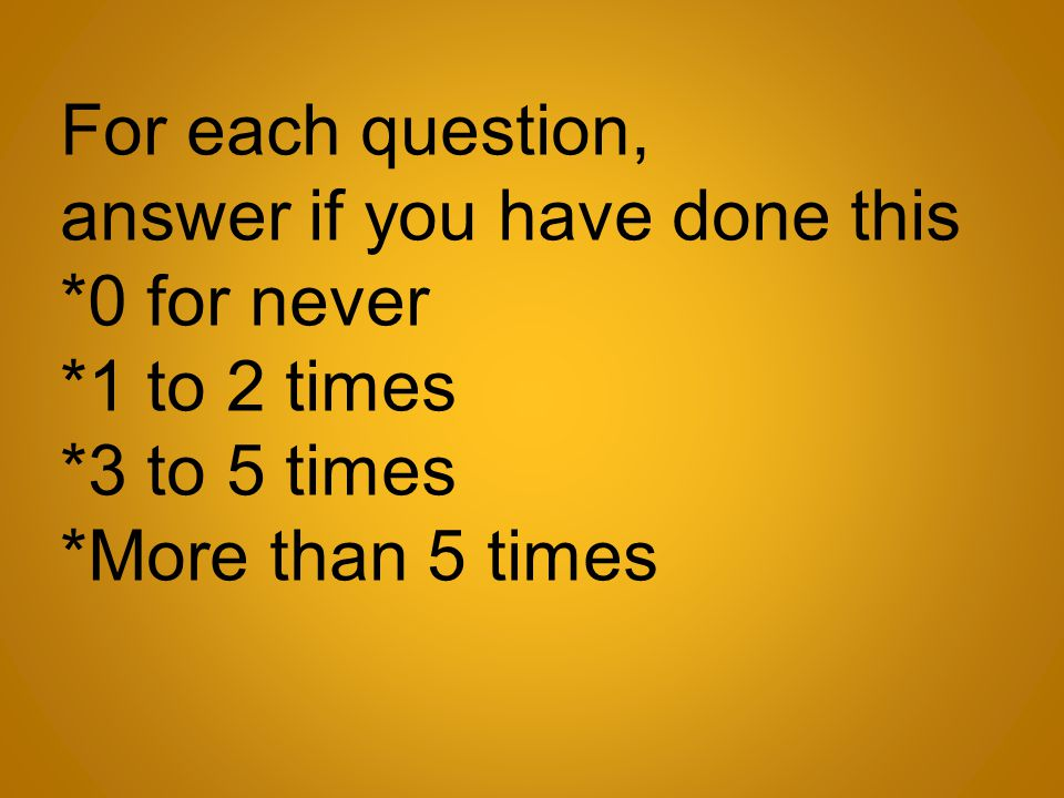 For each question, answer if you have done this *0 for never *1 to 2 times *3 to 5 times *More than 5 times