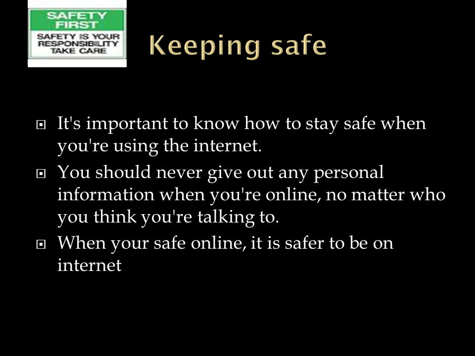  It s important to know how to stay safe when you re using the internet.