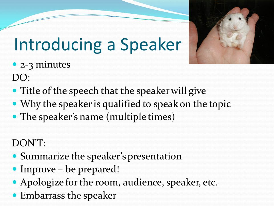 Introducing a Speaker 2-3 minutes DO: Title of the speech that the speaker will give Why the speaker is qualified to speak on the topic The speaker's name (multiple times) DON'T: Summarize the speaker's presentation Improve – be prepared.