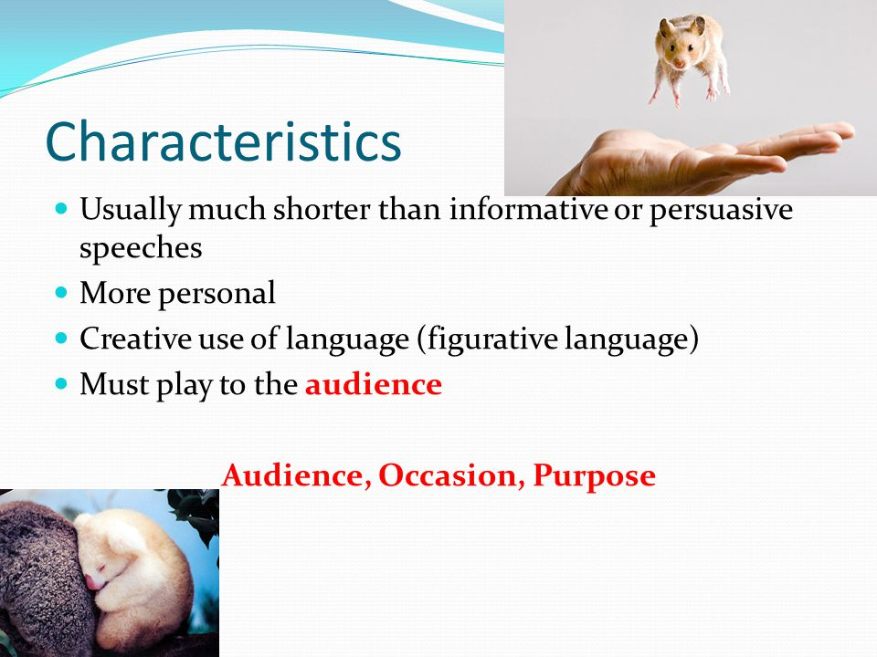 Characteristics Usually much shorter than informative or persuasive speeches More personal Creative use of language (figurative language) Must play to the audience Audience, Occasion, Purpose