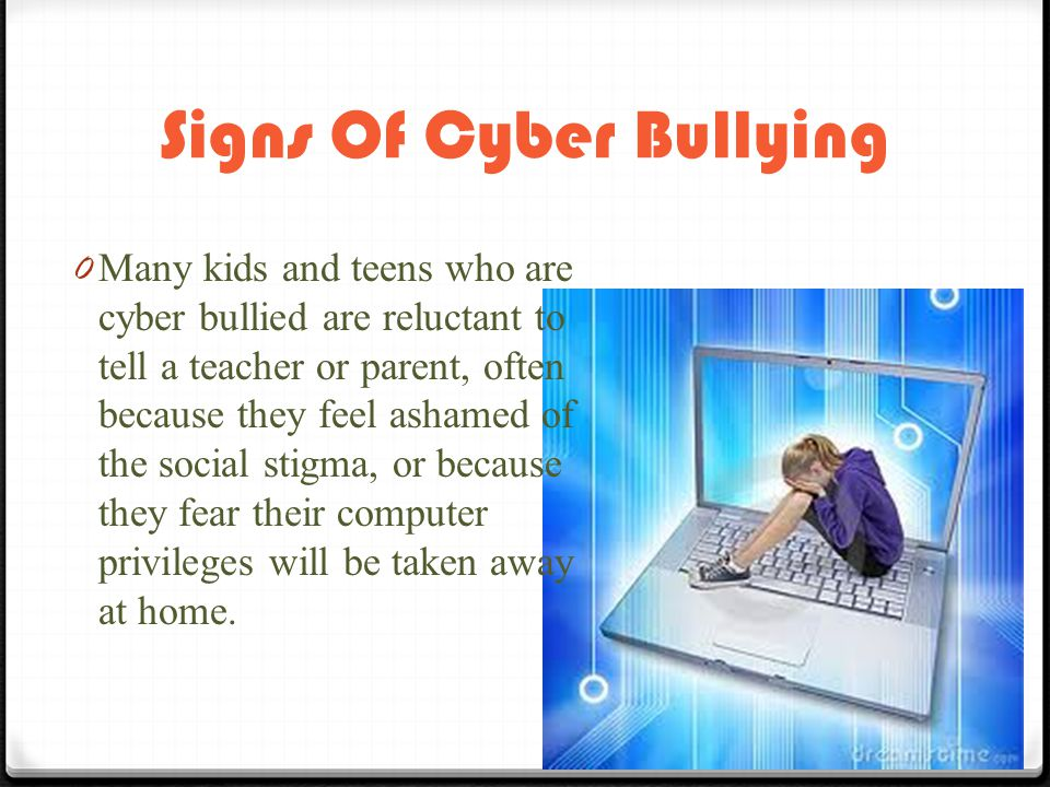 Signs Of Cyber Bullying 0 Many kids and teens who are cyber bullied are reluctant to tell a teacher or parent, often because they feel ashamed of the social stigma, or because they fear their computer privileges will be taken away at home.