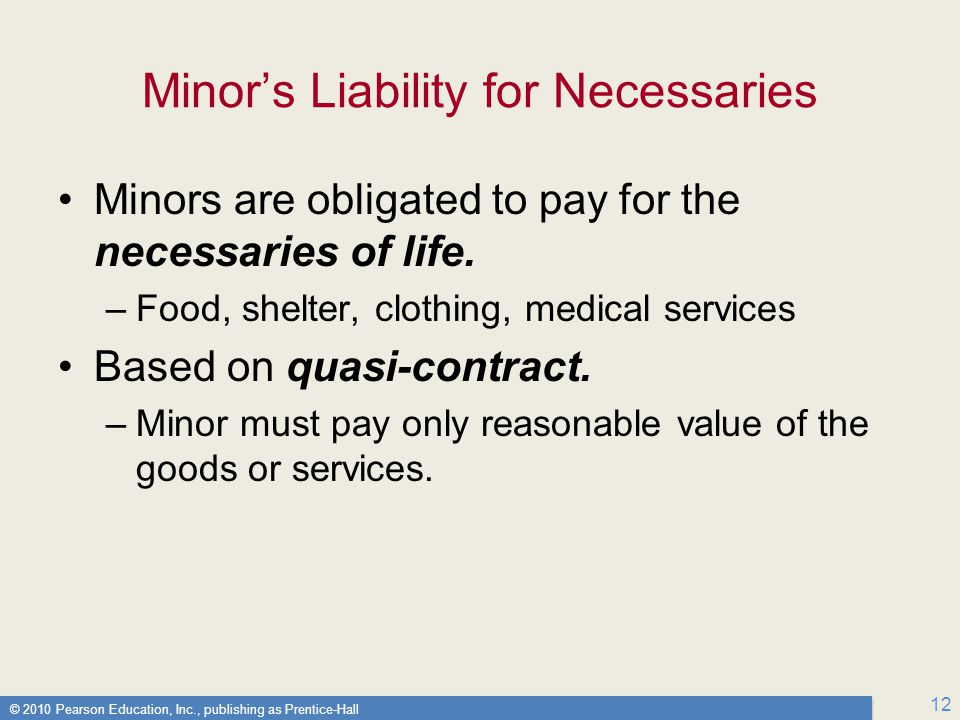 © 2010 Pearson Education, Inc., publishing as Prentice-Hall 12 Minor's Liability for Necessaries Minors are obligated to pay for the necessaries of life.