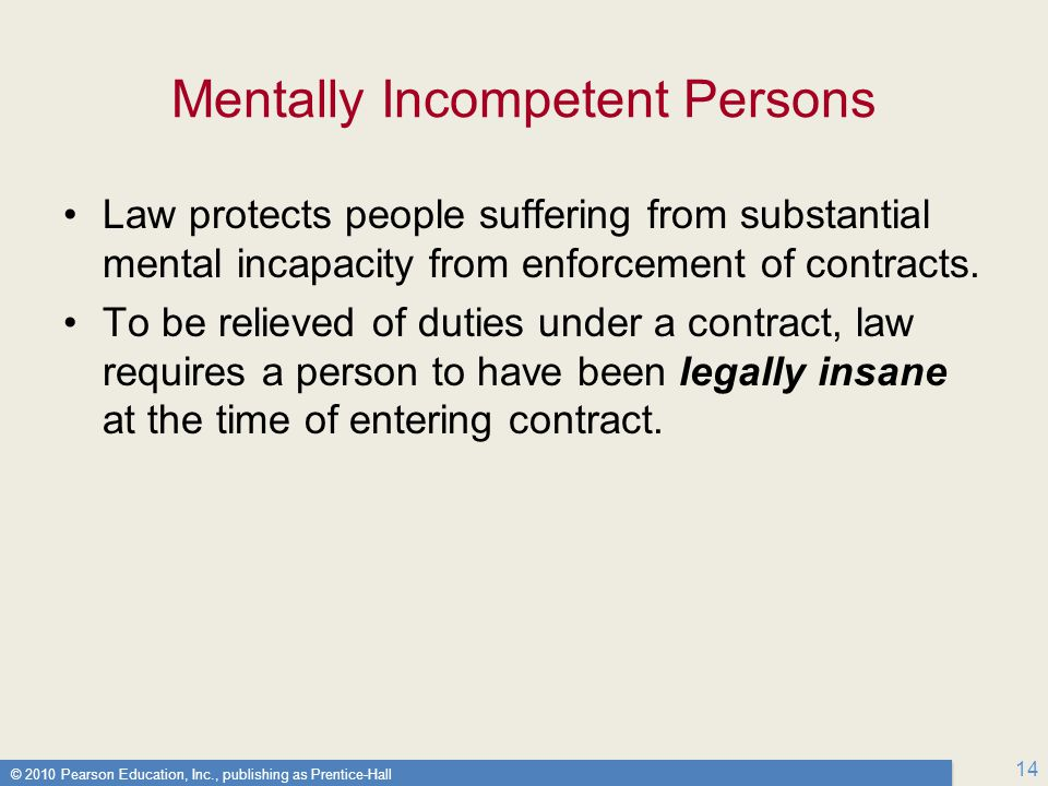 © 2010 Pearson Education, Inc., publishing as Prentice-Hall 14 Mentally Incompetent Persons Law protects people suffering from substantial mental incapacity from enforcement of contracts.