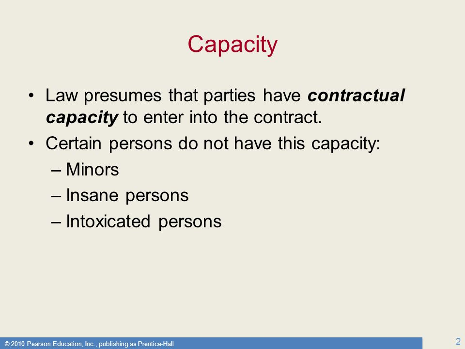 © 2010 Pearson Education, Inc., publishing as Prentice-Hall 2 Capacity Law presumes that parties have contractual capacity to enter into the contract.