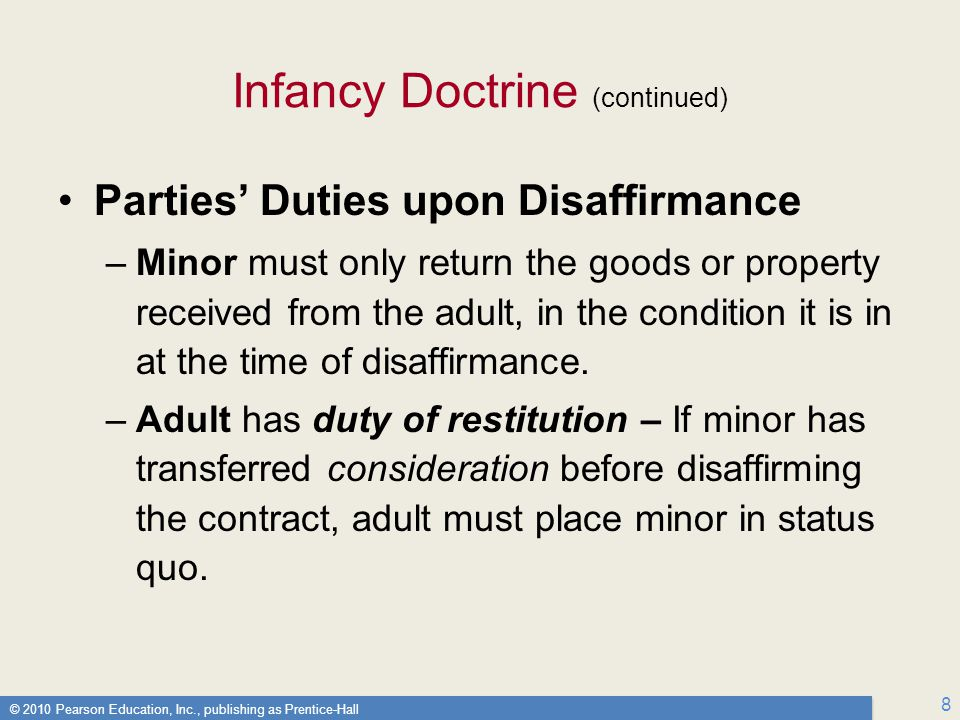© 2010 Pearson Education, Inc., publishing as Prentice-Hall 8 Infancy Doctrine (continued) Parties' Duties upon Disaffirmance –Minor must only return the goods or property received from the adult, in the condition it is in at the time of disaffirmance.