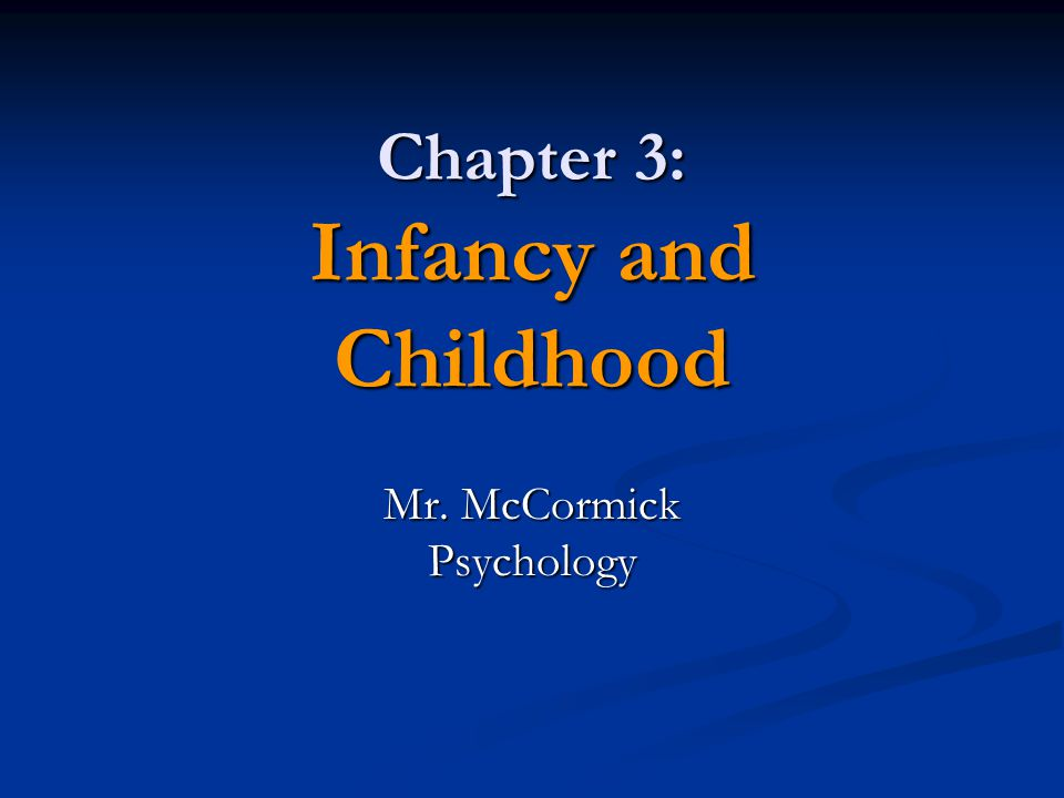 Chapter 3: Infancy and Childhood Mr. McCormick Psychology