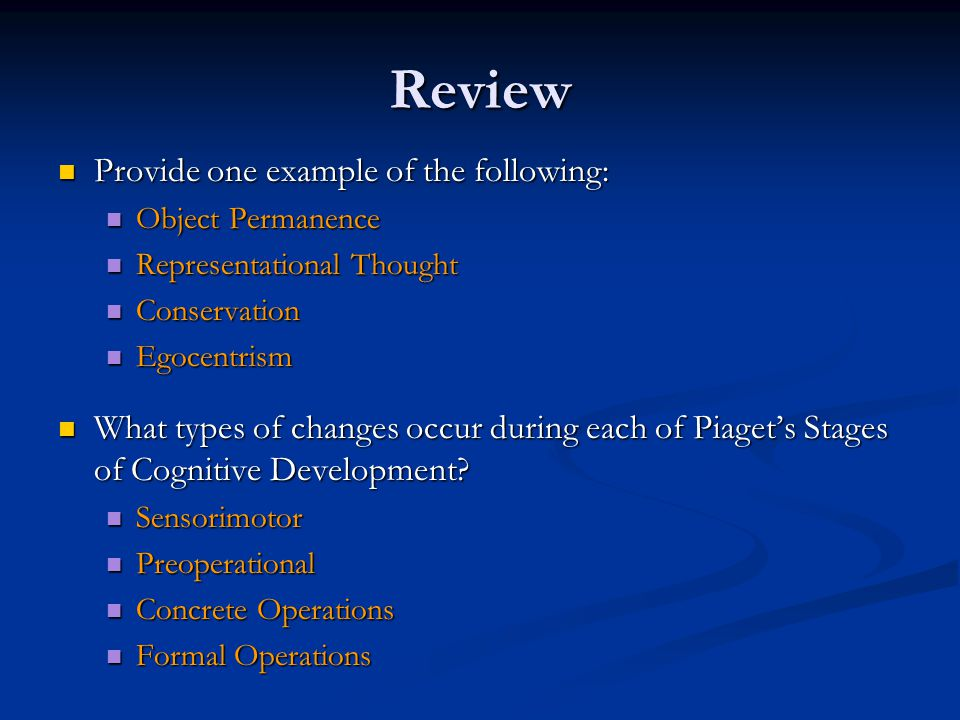Review Provide one example of the following: Provide one example of the following: Object Permanence Object Permanence Representational Thought Representational Thought Conservation Conservation Egocentrism Egocentrism What types of changes occur during each of Piaget's Stages of Cognitive Development.