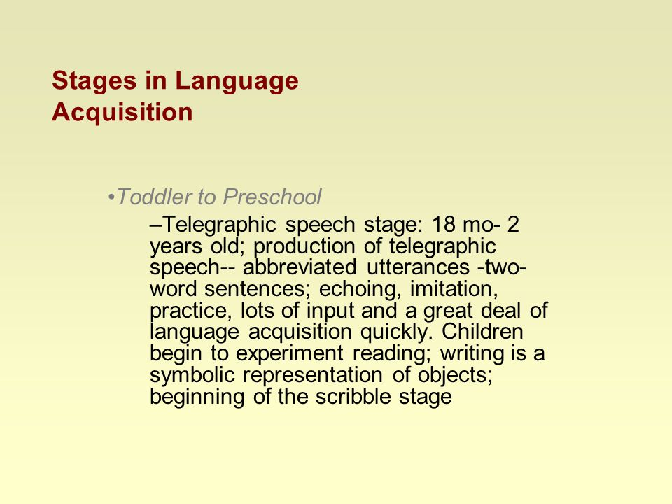 Stages in Language Acquisition Toddler to Preschool –Telegraphic speech stage: 18 mo- 2 years old; production of telegraphic speech-- abbreviated utterances -two- word sentences; echoing, imitation, practice, lots of input and a great deal of language acquisition quickly.