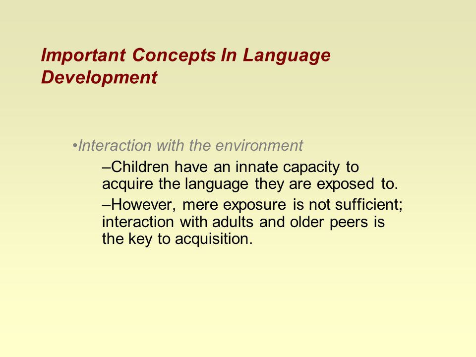 Important Concepts In Language Development Interaction with the environment –Children have an innate capacity to acquire the language they are exposed to.