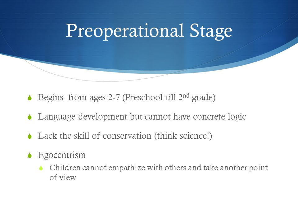 Preoperational Stage  Begins from ages 2-7 (Preschool till 2 nd grade)  Language development but cannot have concrete logic  Lack the skill of conservation (think science!)  Egocentrism  Children cannot empathize with others and take another point of view