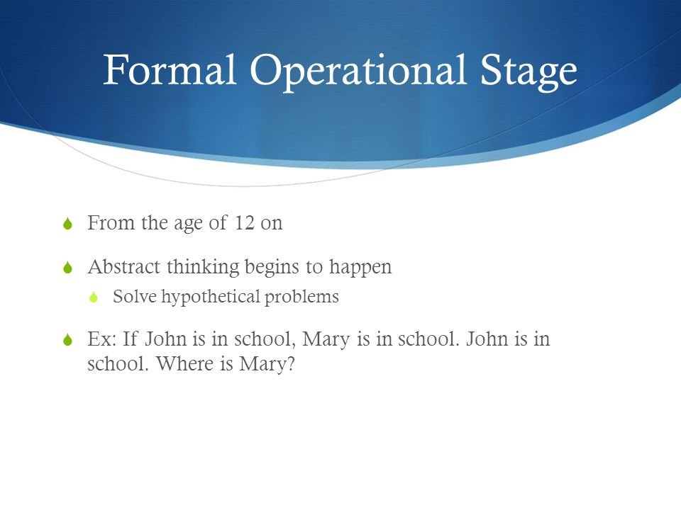Formal Operational Stage  From the age of 12 on  Abstract thinking begins to happen  Solve hypothetical problems  Ex: If John is in school, Mary is in school.