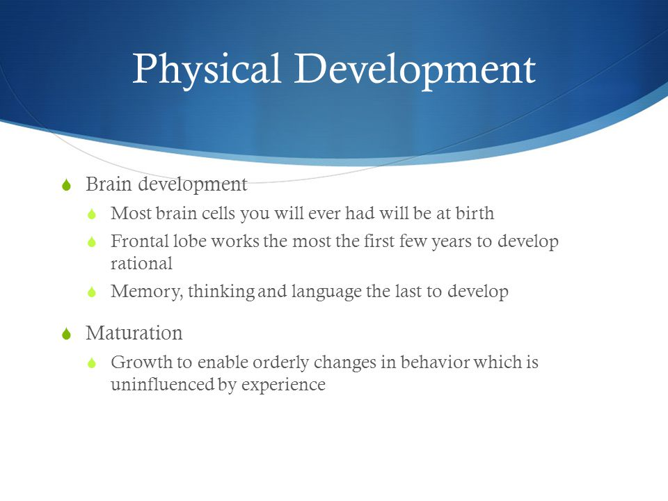 Physical Development  Brain development  Most brain cells you will ever had will be at birth  Frontal lobe works the most the first few years to develop rational  Memory, thinking and language the last to develop  Maturation  Growth to enable orderly changes in behavior which is uninfluenced by experience