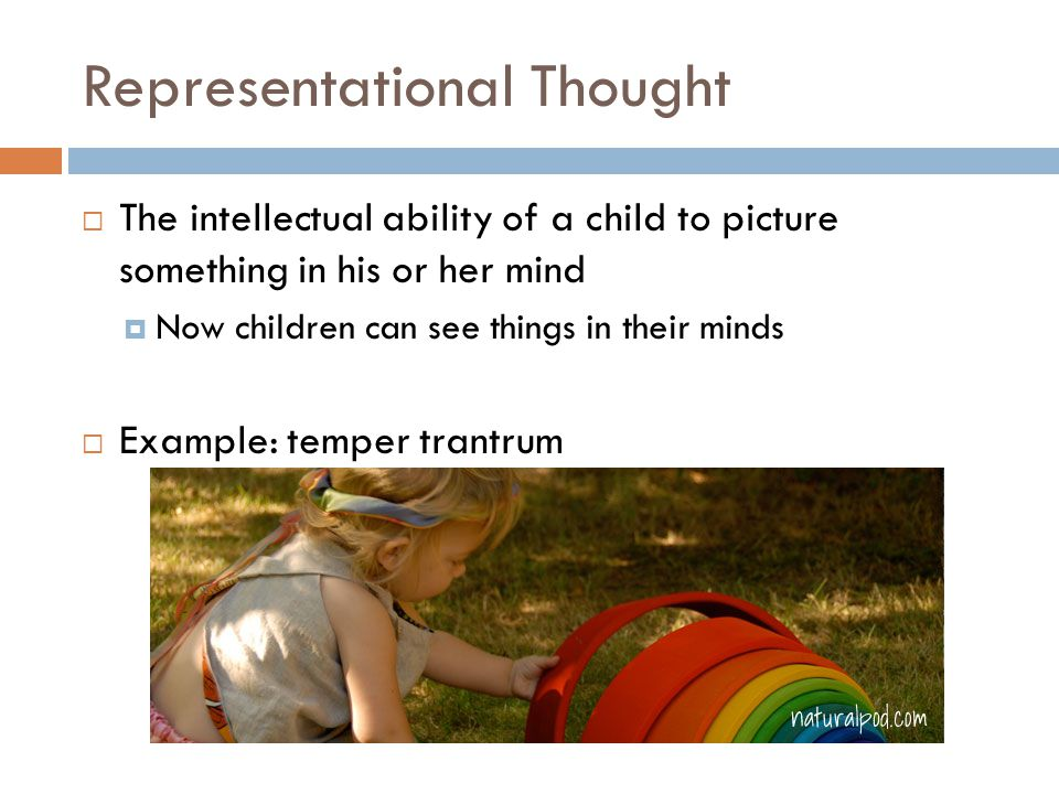 Representational Thought  The intellectual ability of a child to picture something in his or her mind  Now children can see things in their minds  Example: temper trantrum