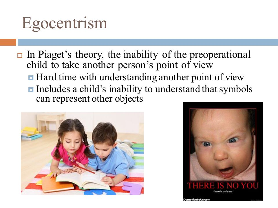 Egocentrism  In Piaget's theory, the inability of the preoperational child to take another person's point of view  Hard time with understanding another point of view  Includes a child's inability to understand that symbols can represent other objects