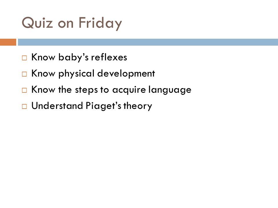 Quiz on Friday  Know baby's reflexes  Know physical development  Know the steps to acquire language  Understand Piaget's theory