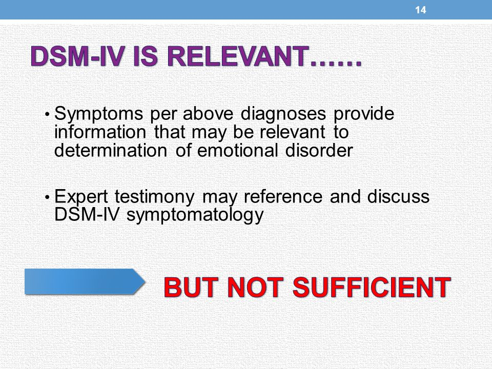 Symptoms per above diagnoses provide information that may be relevant to determination of emotional disorder Expert testimony may reference and discuss DSM-IV symptomatology 14