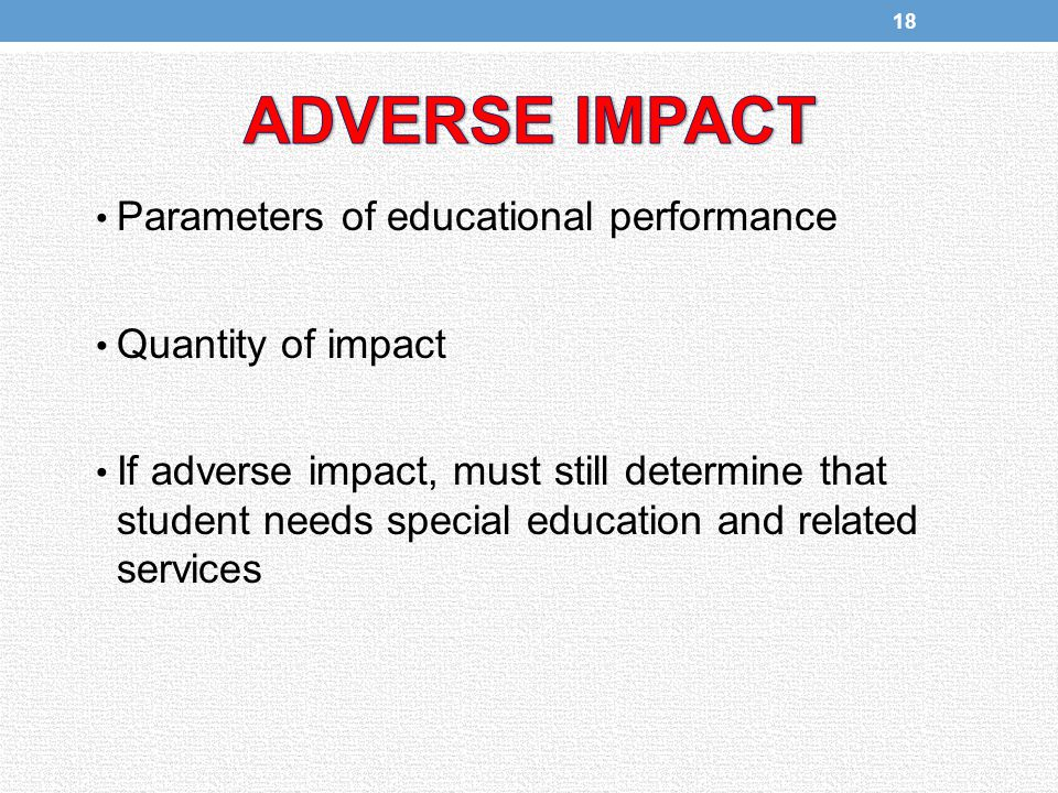 Parameters of educational performance Quantity of impact If adverse impact, must still determine that student needs special education and related services 18