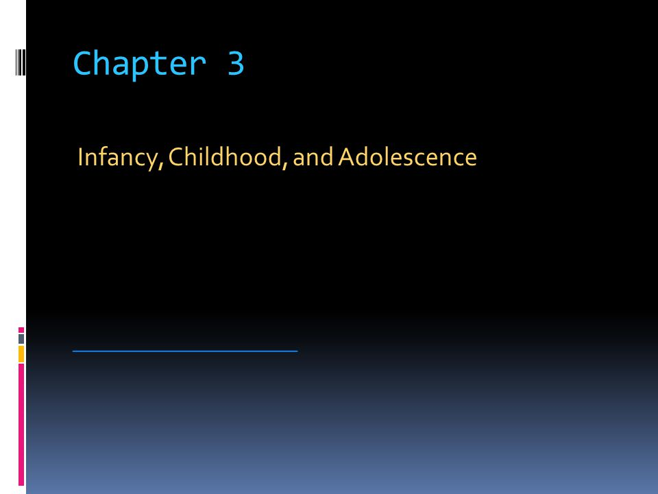 Chapter 3 Infancy, Childhood, and Adolescence _________________________