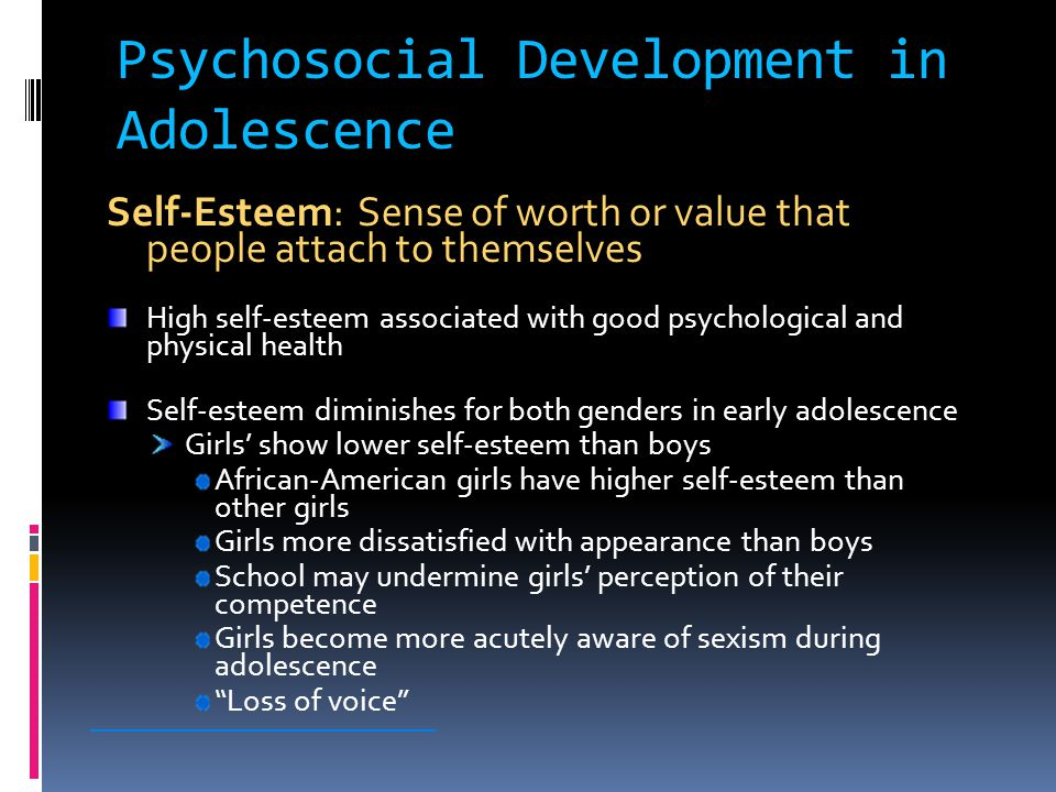 Psychosocial Development in Adolescence Self-Esteem: Sense of worth or value that people attach to themselves High self-esteem associated with good psychological and physical health Self-esteem diminishes for both genders in early adolescence Girls' show lower self-esteem than boys African-American girls have higher self-esteem than other girls Girls more dissatisfied with appearance than boys School may undermine girls' perception of their competence Girls become more acutely aware of sexism during adolescence Loss of voice ________________________