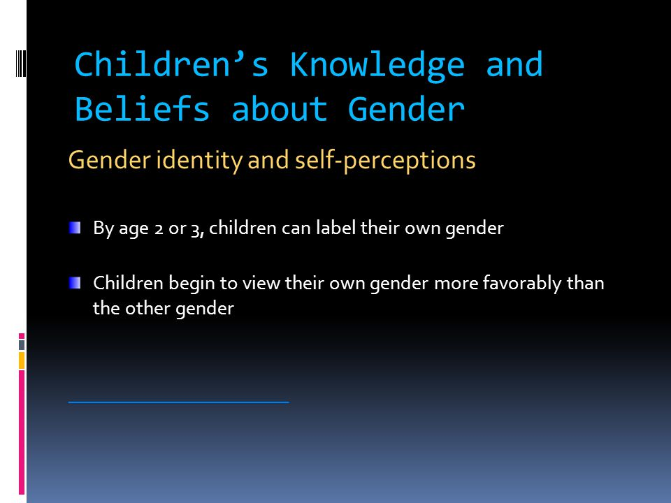 Children's Knowledge and Beliefs about Gender Gender identity and self-perceptions By age 2 or 3, children can label their own gender Children begin to view their own gender more favorably than the other gender ________________________