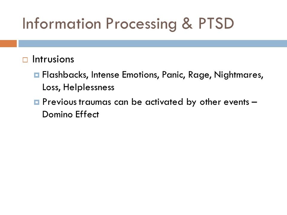 Information Processing & PTSD  Intrusions  Flashbacks, Intense Emotions, Panic, Rage, Nightmares, Loss, Helplessness  Previous traumas can be activated by other events – Domino Effect